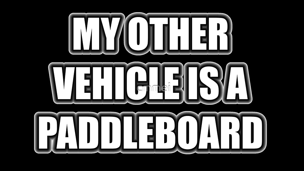 My Other Vehicle Is A Paddleboard by cmmei