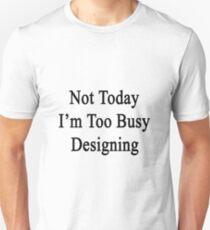 Not Today I'm Too Busy Designing  T-Shirt