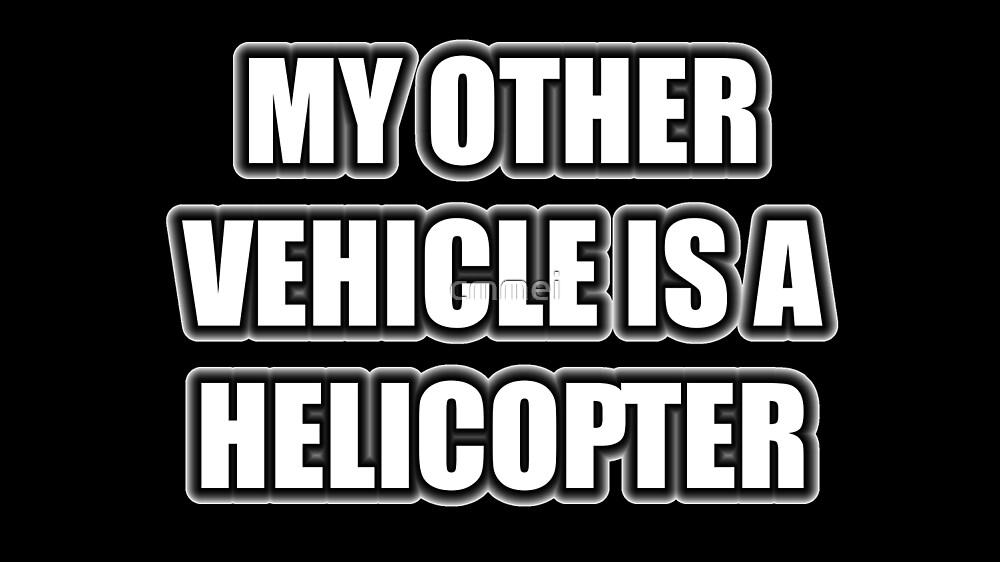 My Other Vehicle Is A Helicopter by cmmei
