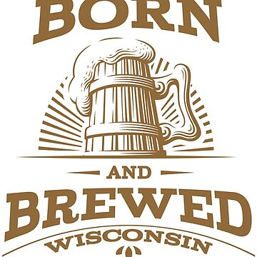 Wisconsin - Born and Brewed by WearWisco