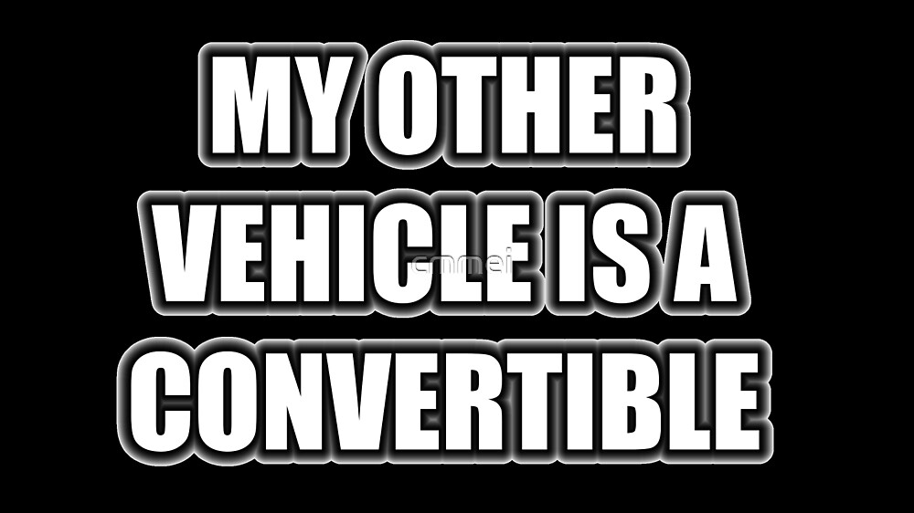 My Other Vehicle Is A Convertible by cmmei