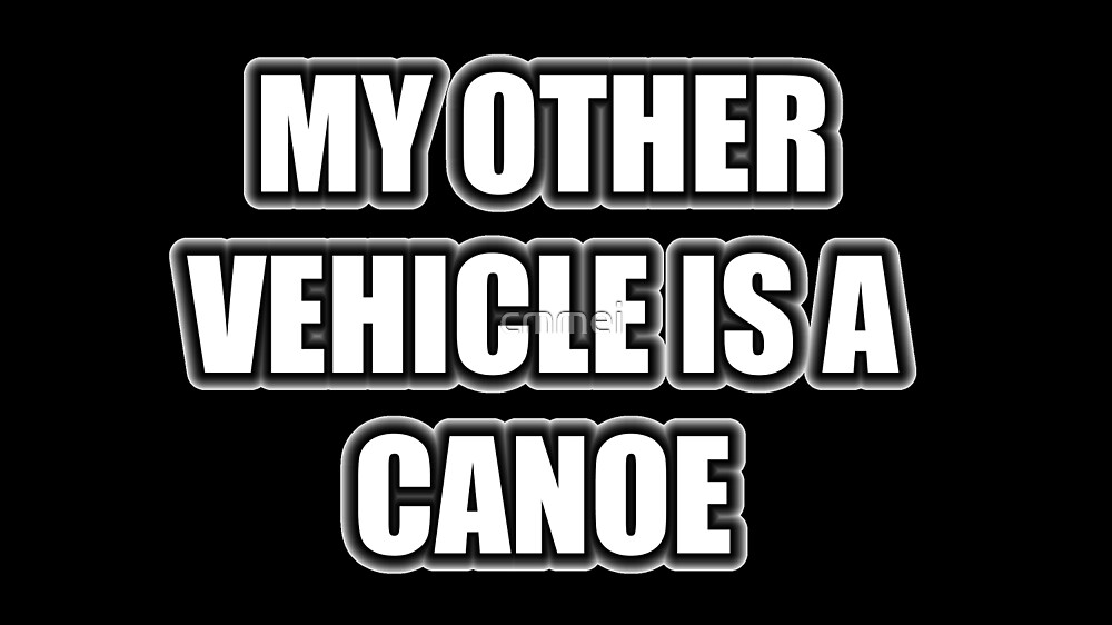 My Other Vehicle Is A Canoe by cmmei
