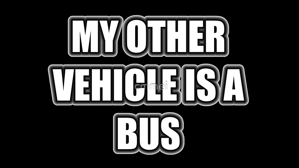My Other Vehicle Is A Bus by cmmei