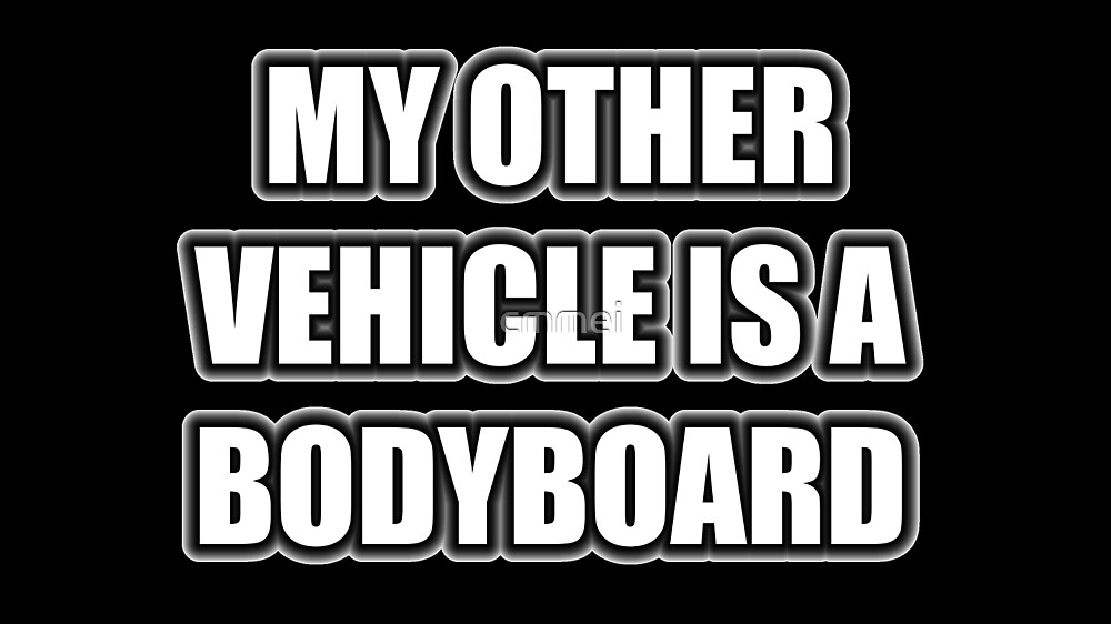 My Other Vehicle Is A Bodyboard by cmmei