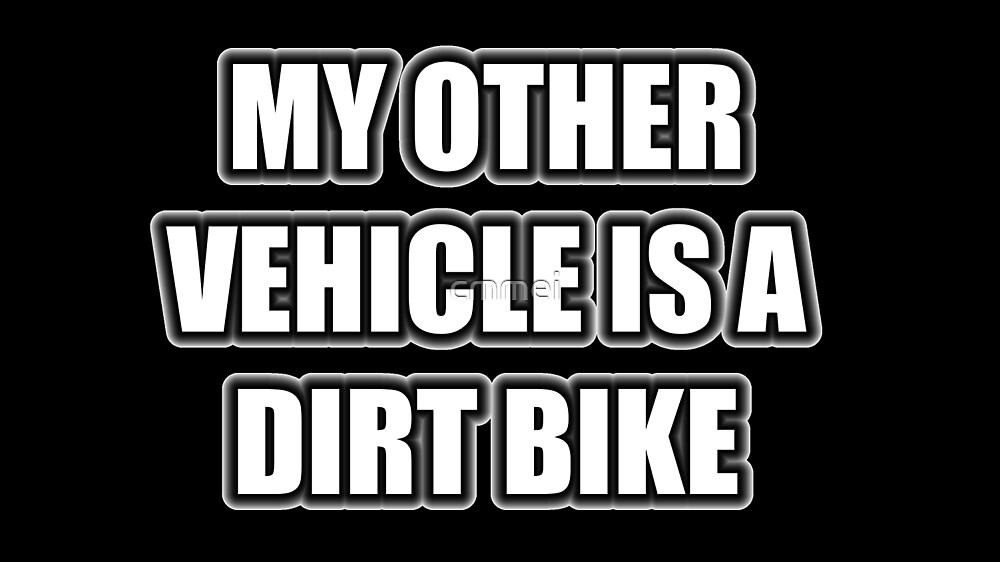 My Other Vehicle Is A Dirt Bike by cmmei