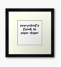 everything is gonna be super duper Framed Print