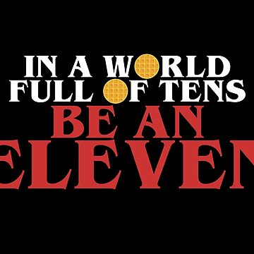 IN A WORLD FULL OF TENS, BE AN ELEVEN 11 Stranger Things 011 by starkle