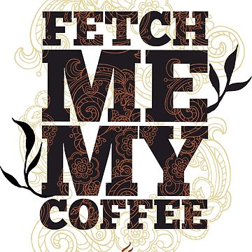 Fetch Me My Coffee by ExpApparel