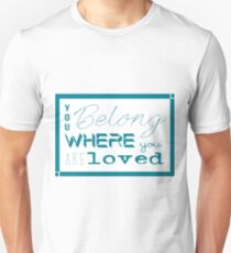 """""""You belong where you are loved"""" Unisex T-Shirt"""