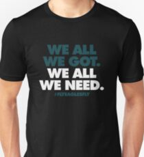 Philadelphia Eagles - WE ALL WE GOT. WE ALL WE NEED. Unisex T-Shirt