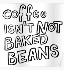 Coffee Isn't Not Baked Beans Poster