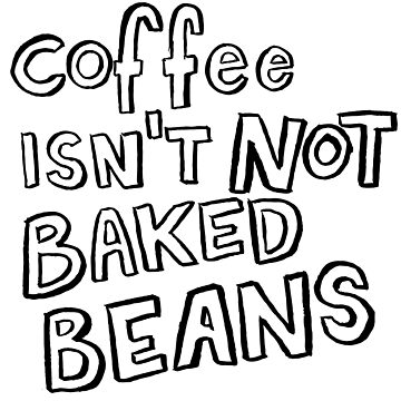Coffee Isn't Not Baked Beans by lexxie