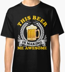 Funny This Beer Is Making me Awesome T-Shirt Classic T-Shirt