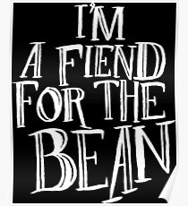 I'm A Fiend For The Bean Poster