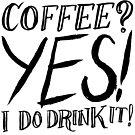 Coffee? Yes! I Do Drink It! by Alex e Clark