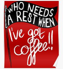 Who Needs A Rest When I've Got COFFEE!! Poster