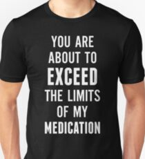 You are about to exceed the limits of my medication T-Shirt