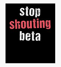 Stop Shouting Beta Photographic Print
