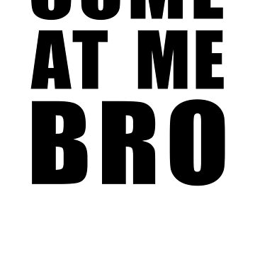 Come At Me Bro by BroadcastMedia