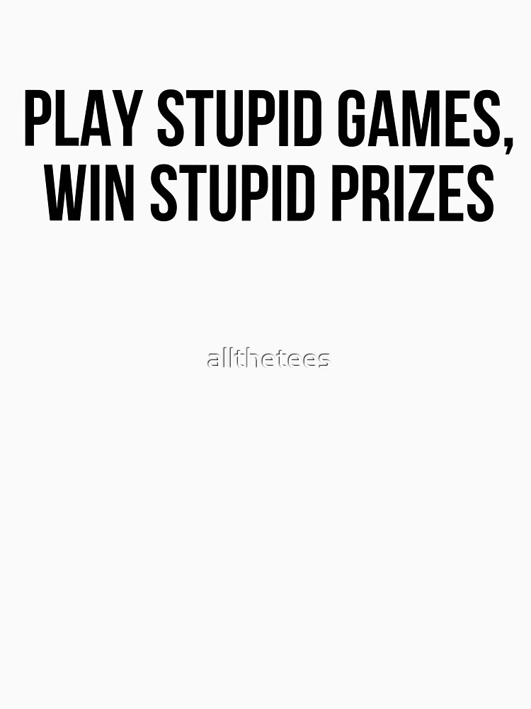 Play stupid games Win stupid prizes by allthetees