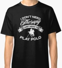 I Don't Need Therapy I Just Need To Play Polo Classic T-Shirt
