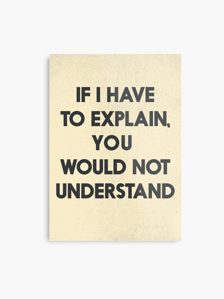 If I have to explain, you would not understand, humor quote on learning,  funny sentence, inspirational, life, words, dark humour, jokes, | Metal  Print