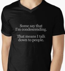 Some people say I'm condescending. That means I talk down to people. Men's V-Neck T-Shirt