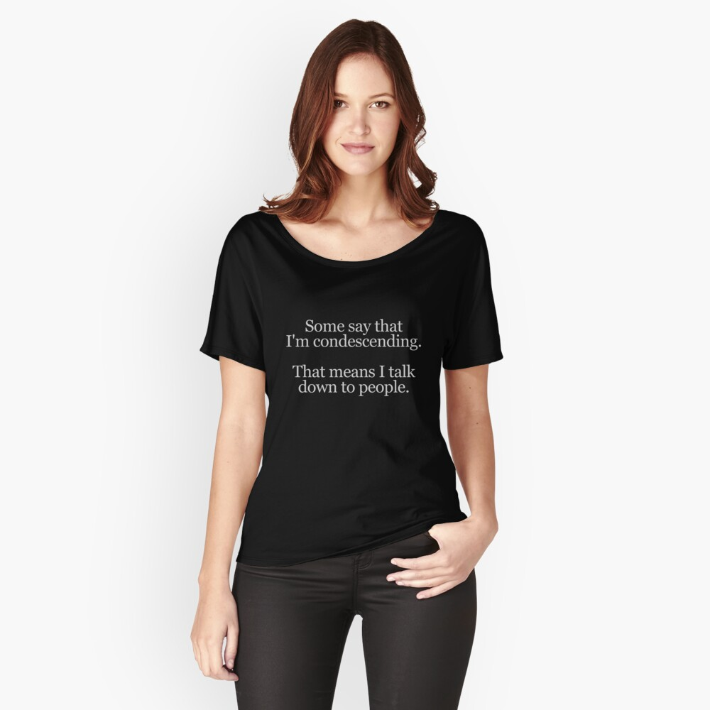 Some people say I'm condescending. That means I talk down to people. Women's Relaxed Fit T-Shirt Front