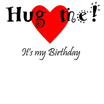 Hug me! It's my Birthday - Heart T-Shirt by Nortonrf