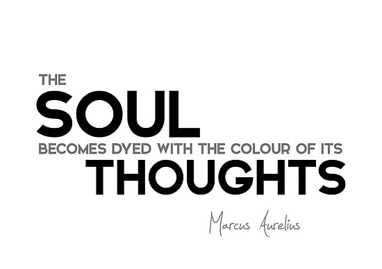 the soul becomes dyed with the colour of its thoughts - marcus aurelius by razvandrc