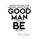 good man should be, be one - marcus aurelius by razvandrc