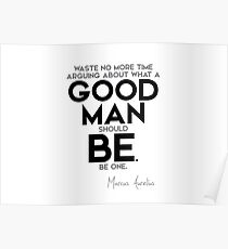 good man should be, be one - marcus aurelius Poster