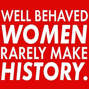 Well Behaved Women Rarely Make History | Cute Funny Women'ts Right Feminism T-Shirt Gift by teemaniac