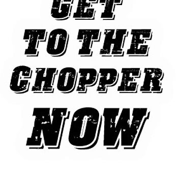 Get To The Chopper NOW by Tmiklos1971