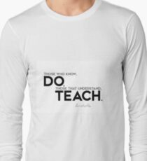 those who know, do. those that understand, teach. - aristotle Long Sleeve T-Shirt