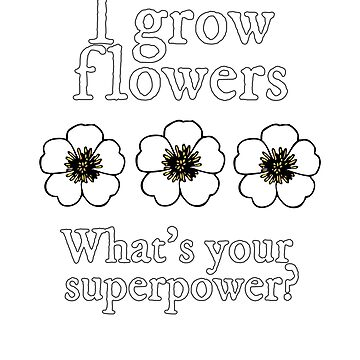 Flower Gardener Grow Superpower  by empressofdirt