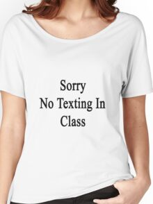 Sorry No Texting In Class  Women's Relaxed Fit T-Shirt