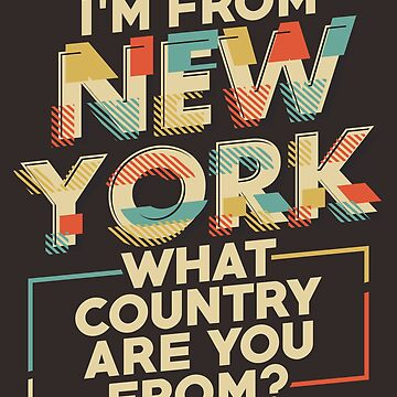 New York Shirt I'm From New York What Country Are You From? by artbyanave