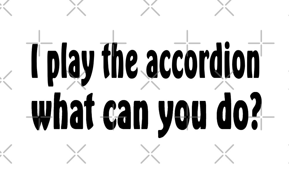 I Play Accordion What Can You Do - Funny Accordion T Shirt  by greatshirts