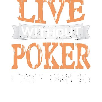 Live Without Poker I Don't Think so! T-Shirt by jforsberg