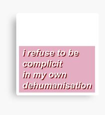 i refuse to be complicit in my own dehumanisation Canvas Print