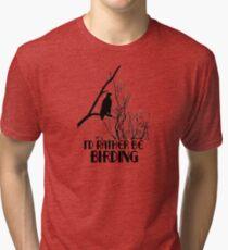 I'd Rather Be Birding Tri-blend T-Shirt