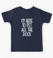 I'm Here to pet all the Dogs Kids T-Shirt