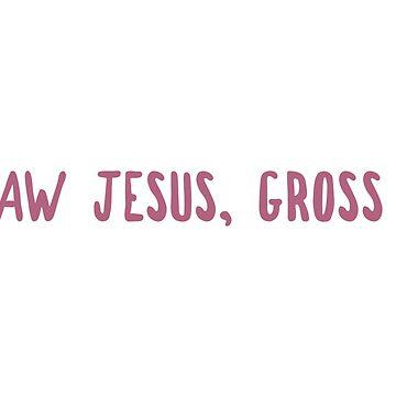 Aw Jesus, Gross by zellient