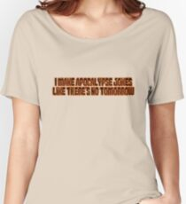 I make apocalypse jokes like there's no tomorrow. Women's Relaxed Fit T-Shirt
