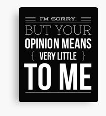I'm sorry but your opinion means very little to me funny Canvas Print