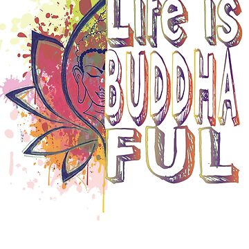 Buddha Life is Buddhaful by HomeTimeArt