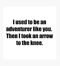 I Used to Be an Adventurer Like You. Then I Took an Arrow to the Knee. Photographic Print