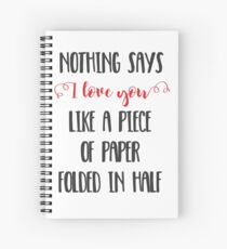 Nothing Says I Love You Like a Piece of Paper Folded in Half Spiral Notebook