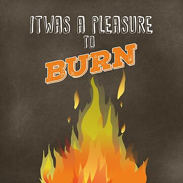 It Was A Pleasure To Burn by iheartgallifrey